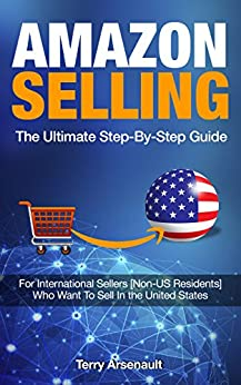 Amazon Selling The Ultimate Guide Step-By-Step Guide: For International Sellers [Non-US Residents] Who Want to Sell In the United States by [Arsenault, Terry]