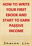 How To Write Your First eBook And Start To Earn Passive Income: Up-To-Date Comprehensive Step-By-Step Guide To Creating, Marketing And Selling Your Very First eBook