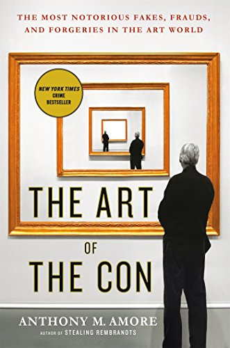 The Art of the Con: The Most Notorious Fakes, Frauds, and Forgeries in the Art World (Fakes And Forgeries The Art Of Deception)