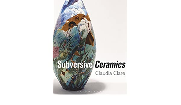 Subversive Ceramics Claudia Clare 9781472528544 Amazon Books