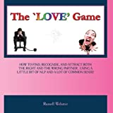 THE LOVE GAME-How To Find, Recognise, And Attract Both The Right AND The Wrong Partner ...Using A Little Bit Of...