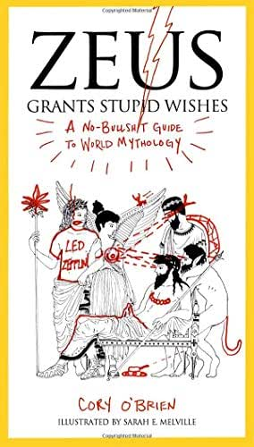 Zeus Grants Stupid Wishes: A No-Bullshit Guide to World Mythology