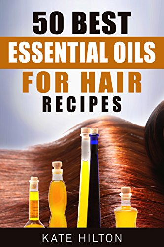 50 Best Essential Oils For Hair Recipes Kindle Edition By Kate