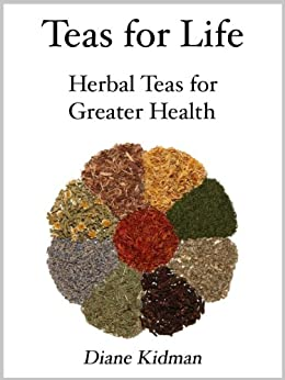 Teas for Life: 101 Herbal Teas for Greater Health (Herbs Gone Wild! Book 4) by [Kidman, Diane]