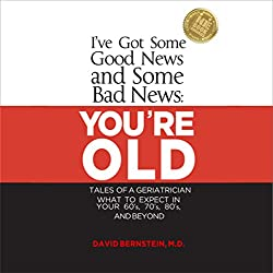 I've Got Some Good News and Some Bad News: You're Old: Tales of a Geriatrician
