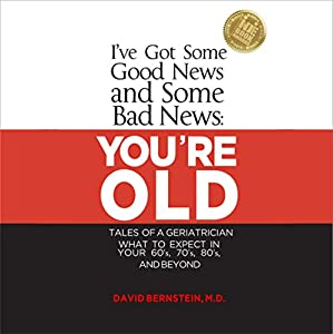 I've Got Some Good News and Some Bad News: You're Old: Tales of a Geriatrician Audiobook