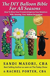 Book Cover: The DIY Balloon Bible For All Seasons: How To Wow Your Friends & Impress Your Relatives WIth Amazing, Easy Balloon Decorations