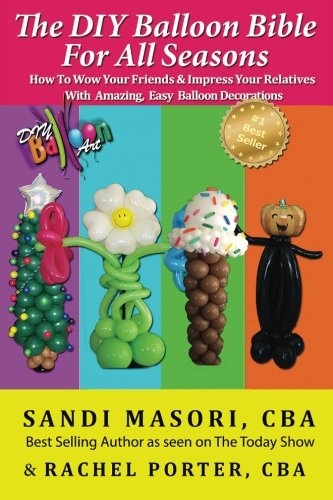 The DIY Balloon Bible For All Seasons: How To Wow Your Friends & Impress Your Relatives WIth Amazing, Easy Balloon -