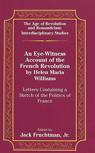 An Eye-Witness Account of the French Revolution by Helen Maria Williams: Letters Containing a Sketch of the Politics of France (The Age of Revolution and Romanticism)