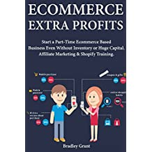 Ecommerce Extra Profits: Start a Part-Time Ecommerce Based Business Even Without Inventory or Huge Capital. Affiliate Marketing & Shopify Training.
