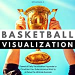 Basketball Visualization: Powerful Daily Visualization Hypnosis to Condition Your Subconscious Mind to Achieve the Ultimate Success | Will Johnson Jr.