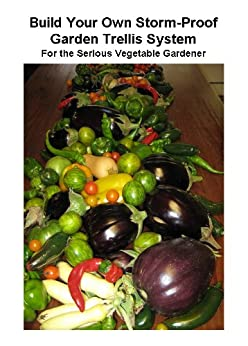 Build Your Own Storm-Proof Garden Trellis System - For the Serious Vegetable Gardener by [Myers, Michael]
