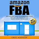 Amazon FBA: Step-by-Step Guide to Launching Your Private Label Products and Making Money on Amazon | Greg Addison