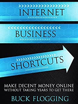 Internet Business Shortcuts: Make Decent Money Online without Taking Years to Get There (English Edition) por [Flogging, Buck]