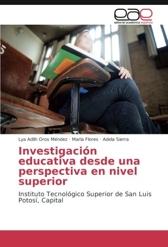 Investigaci N Educativa Desde Una Perspectiva En Nivel Superior  Instituto Tecnol Gico Superior De San Luis Potos   Capital  Spanish Edition