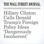 Hillary Clinton Calls Donald Trump's Foreign Policy Ideas 'Dangerously Incoherent' | Damian Paletta,Rebecca Ballhaus