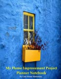 My Home Improvement Project Planner Notebook: Organize Your Home Life with Project Management for Planned Maintenance, Repairs & House Projects