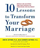10 Lessons to Transform Your Marriage: America's Love Lab Experts Share Their Strategies for Strengthening Your Relationship [ 10 LESSONS TO TRANSFORM YOUR MARRIAGE: AMERICA'S LOVE LAB EXPERTS SHARE THEIR STRATEGIES FOR STRENGTHENING YOUR RELATIONSHIP BY Gottman, John M ( Author ) May-16-2006