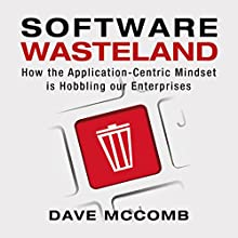 Software Wasteland: How the Application-Centric Mindset Is Hobbling Our Enterprises Audiobook by Dave McComb Narrated by Randal Schaffer