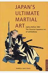 Japan's Ultimate Martial Art. Jujitsu Before 1882. the Classical Japanese Art of Self-Defense Paperback