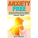Anxiety: Anxiety Free: The Missing Ultimate, Practical, Friendly & Relaxing Guide To Overcome Your Anxiety & Depression ...Forever! (anxiety management, anxiety cure, depression cure Book 1)