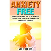 Anxiety: Anxiety Free: The Missing Ultimate, Practical, Friendly & Relaxing Guide To Overcome Your Anxiety & Depression .Forever! (anxiety management, anxiety cure, depression cure Book 1)