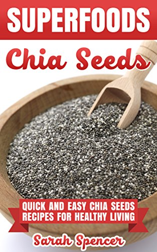 SUPERFOODS: Chia Seeds: Quick and Easy Chia Seed Recipes for Healthy Living by [Spencer, Sarah]