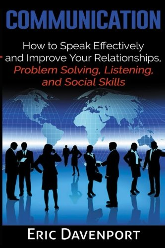 Communication: How to Speak Effectively and Improve Your Relationships, Problem Solving, Listening, and Social Skills