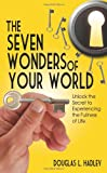 The Seven Wonders of Your World Unlock the Secret to Experiencing the Fullness of Life, David L. Hadley, 1608608999