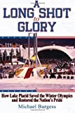 A Long Shot to Glory: How Lake Placid Saved the Winter Olympics and Restored the Nation's Pride by Burgess, Michael J (September 14, 2013) Paperback