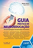 Guia Prático de Neuroeducação. Neuropsicopedagogia, Neuropsicologia e Neurociência