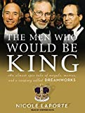 img - for The Men Who Would Be King: An Almost Epic Tale of Moguls, Movies, and a Company Called DreamWorks book / textbook / text book