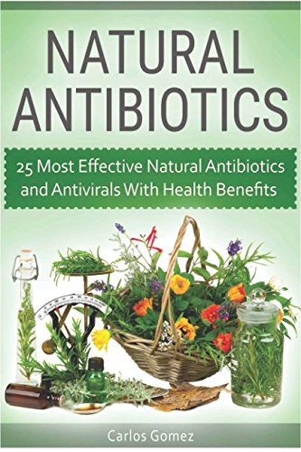 Download Natural Antibiotics: 25 Most Effective Natural Antibiotics and Antivirals With Health Benefits PDF