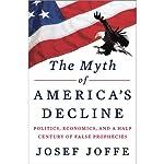 The Myth of America's Decline: Politics, Economics, and a Half Century of False Prophecies | Josef Joffe