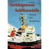 Vorbildgetreue Schiffsmodelle: Planung - Bau - Detaillierung