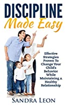 Child Discipline Made Easy: Effective Strategies Proven To Change Your Child's Behavior While Maintaining A Healthy Relationship (child Discipline, Toddler Discipline, Parenting)