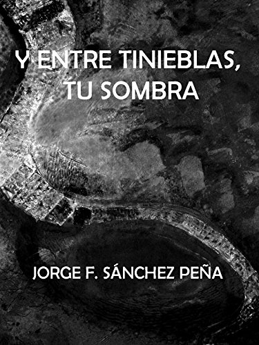 Y entre tinieblas, tu sombra (Spanish Edition) by [Sánchez Peña, Jorge
