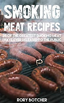 Smoking Meat Recipes: 25 of The Greatest Smoking Meat Recipes I Have Ever Released To The Public (Rory's Meat Kitchen Book 1) by [Botcher, Rory]