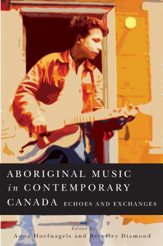 Download Aboriginal Music in Contemporary Canada: Echoes and Exchanges (McGill-Queen's Native and Northern Series) PDF