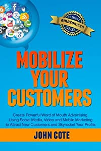 Mobilize Your Customers: Create Powerful Word of Mouth Advertising Using Social Media, Video and Mobile Marketing to Attract New Customers and Skyrocket Your Profits