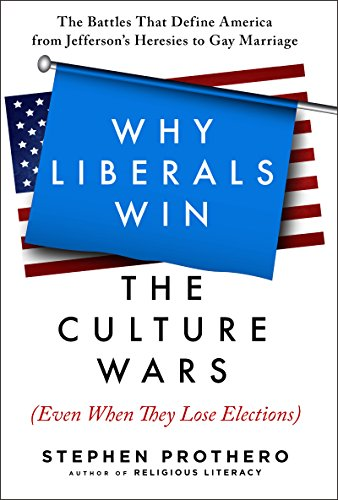 Why Liberals Win the Culture Wars (Even When They Lose Elections): A History of the Religious Battles That Define America from Jefferson's Heresies to Gay Marriage Today by [Prothero, Stephen]
