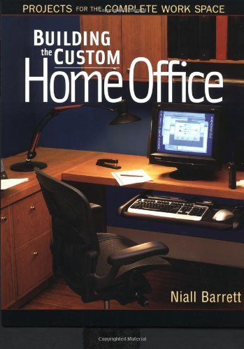Building the Custom Home Office: Projects for the Complete Home Work Space