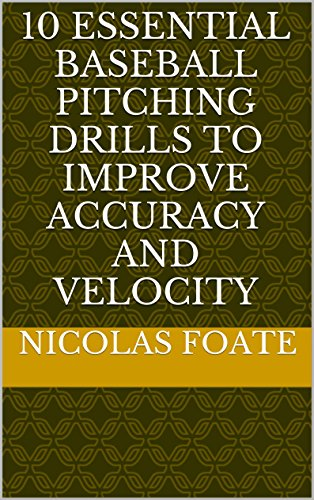 [10 Essential Baseball Pitching Drills to Improve Accuracy and Velocity (10 Essential Pitching Drills)] (Baseball Throwing Fundamentals)