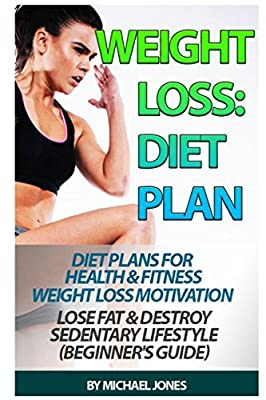 Weight Loss: Diet Plan For Health & Fitness Weight Loss Motivation Lose Fat & Destroy Sedentary Lifestyle (Beginner's Guide)