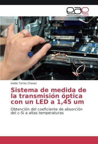 Sistema de medida de la transmision optica con un LED a 1,45 um: Obtencion del coeficiente de absorcion del c-Si a altas temperaturas (Spanish Edition) [Ivaldo Torres Chavez] (Tapa Blanda)