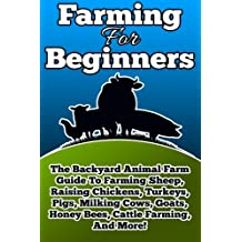 Farming For Beginners: The Backyard Animal Farm Guide To Farming Sheep, Raising Chickens, Turkeys, Pigs, Milking Cows, Goats, Honey Bees, Cattle Farming, and More! (Volume 1)
