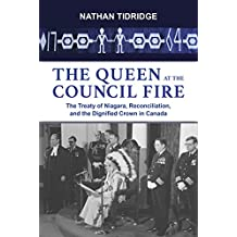 The Queen at the Council Fire: The Treaty of Niagara, Reconciliation, and the Dignified Crown in Canada (Institute for the Study of the Crown in Canada Book 1)