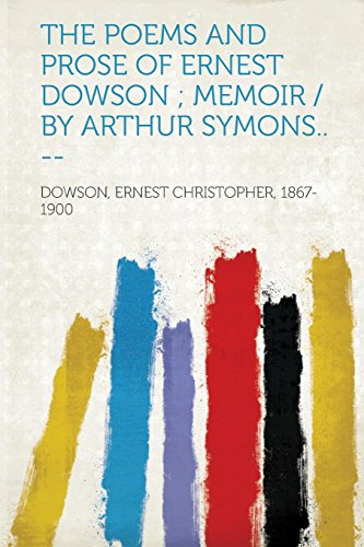 The Poems and Prose of Ernest Dowson; Memoir /By Arthur Symons.. -- (The Poems And Prose Of Ernest Dowson)