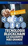 Tecnologia Blockchain - Lo Siguiente Mas Grande: Introduccion a Una Tecnologia Que Puede Cambiar El Mundo