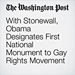 With Stonewall, Obama Designates First National Monument to Gay Rights Movement | David Nakamura,Juliet Eilperin